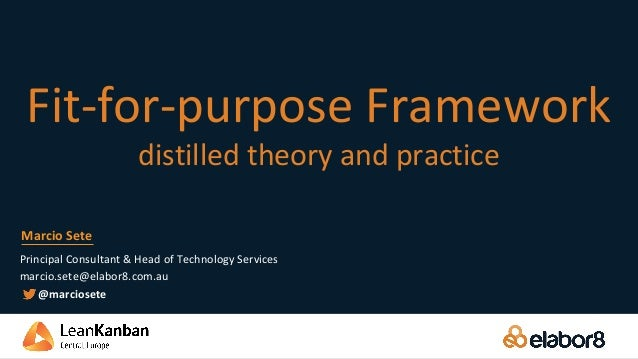Fit-for-purpose Framework distilled theory and practice Principal Consultant & Head of Technology Services marcio.sete@ela...