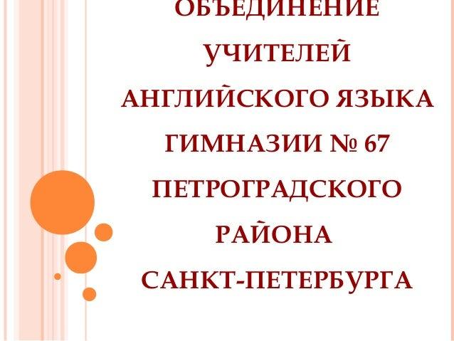 ОБЪЕДИНЕНИЕ УЧИТЕЛЕЙ АНГЛИЙСКОГО ЯЗЫКА ГИМНАЗИИ № 67 ПЕТРОГРАДСКОГО РАЙОНА САНКТ-ПЕТЕРБУРГА