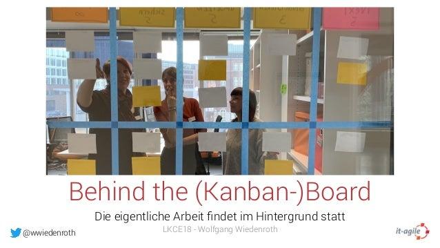 @wwiedenroth Behind the (Kanban-)Board Die eigentliche Arbeit findet im Hintergrund statt LKCE18 - Wolfgang Wiedenroth