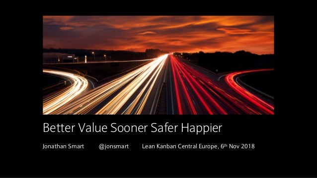 Insert image here Jonathan Smart @jonsmart Lean Kanban Central Europe, 6th Nov 2018 Better Value Sooner Safer Happier
