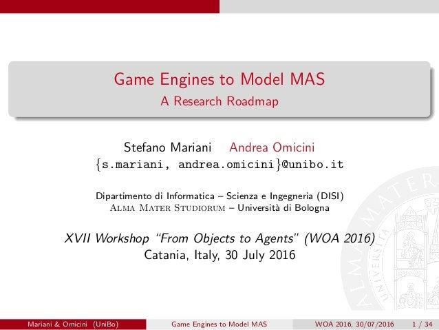 Game Engines to Model MAS A Research Roadmap Stefano Mariani Andrea Omicini {s.mariani, andrea.omicini}@unibo.it Dipartime...