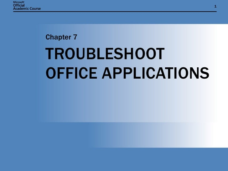 TROUBLESHOOT OFFICE APPLICATIONS Chapter 7