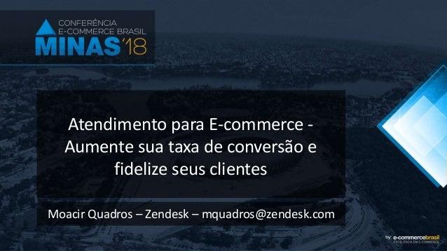 Atendimento para E-commerce - Aumente sua taxa de conversão e fidelize seus clientes Moacir Quadros – Zendesk – mquadros@z...
