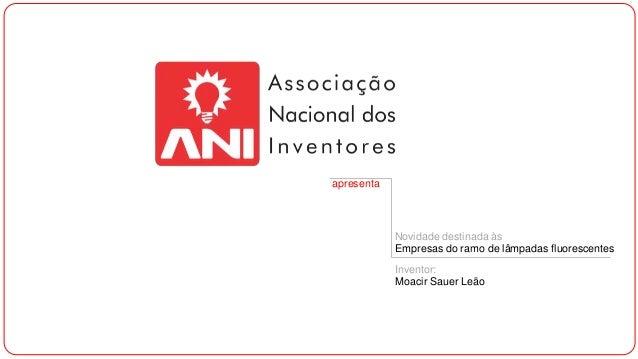 apresenta  Novidade destinada às Empresas do ramo de lâmpadas fluorescentes Inventor: Moacir Sauer Leão