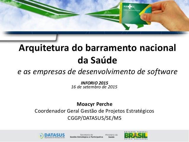 Arquitetura do barramento nacional da Saúde e as empresas de desenvolvimento de software Moacyr Perche Coordenador Geral G...