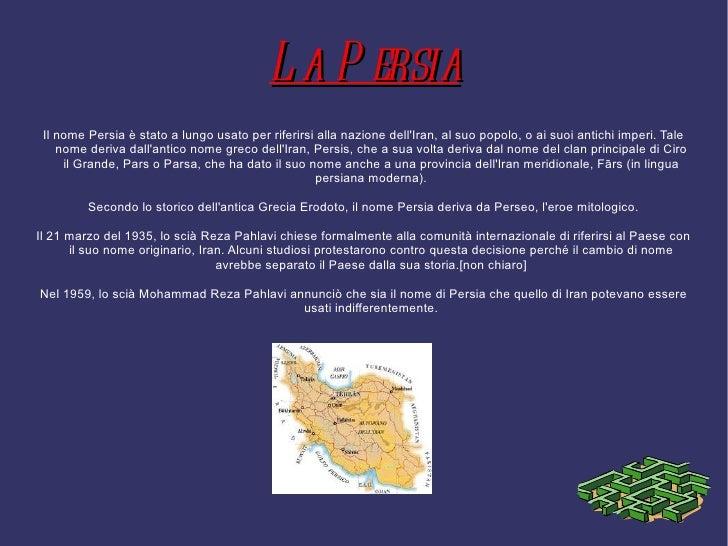 L a P ersia Il nome Persia è stato a lungo usato per riferirsi alla nazione dellIran, al suo popolo, o ai suoi antichi imp...