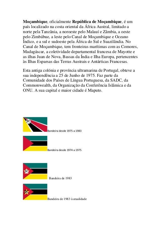 Moçambique, oficialmente República de Moçambique, é um país localizado na costa oriental da África Austral, limitado a nor...
