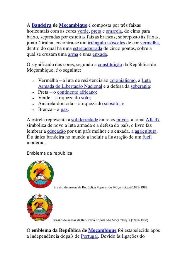 A Bandeira de Moçambique é composta por três faixas horizontais com as cores verde, preta e amarela, de cima para baixo, s...