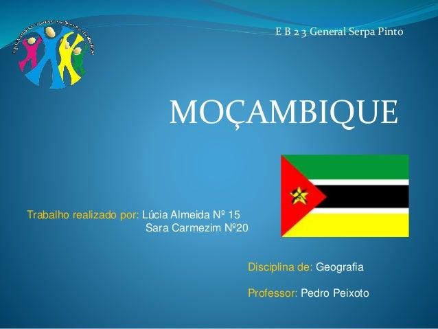 MOÇAMBIQUE Trabalho realizado por: Lúcia Almeida Nº 15 Sara Carmezim Nº20 Disciplina de: Geografia Professor: Pedro Peixot...