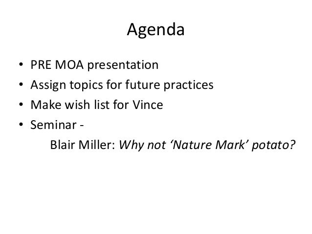 Agenda • • • •  PRE MOA presentation Assign topics for future practices Make wish list for Vince Seminar Blair Miller: Why...