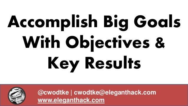 Accomplish Big Goals With Objectives & Key Results @cwodtke | cwodtke@eleganthack.com www.eleganthack.com