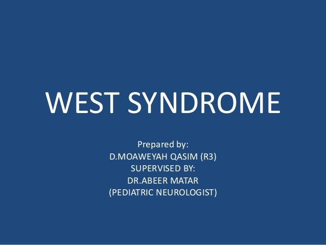 WEST SYNDROME  Prepared by:  D.MOAWEYAH QASIM (R3)  SUPERVISED BY:  DR.ABEER MATAR  (PEDIATRIC NEUROLOGIST)