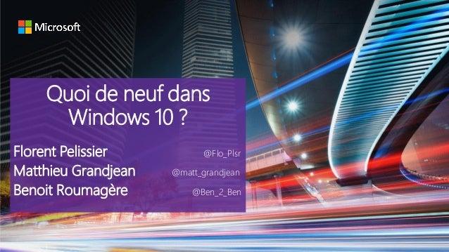 Quoi de neuf dans Windows 10 ? Florent Pelissier @Flo_Plsr Matthieu Grandjean @matt_grandjean Benoit Roumagère @Ben_2_Ben
