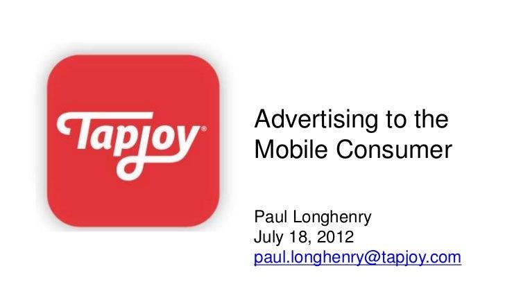 Advertising to theMobile ConsumerPaul LonghenryJuly 18, 2012paul.longhenry@tapjoy.com
