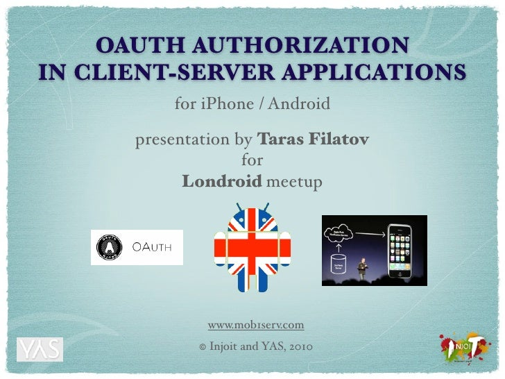 OAUTH AUTHORIZATION IN CLIENT-SERVER APPLICATIONS           for iPhone / Android        presentation by Taras Filatov     ...