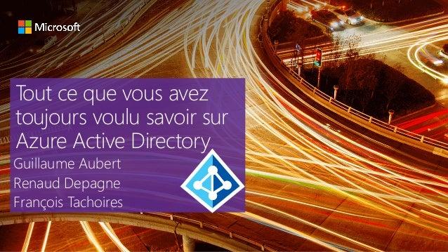 Tout ce que vous avez toujours voulu savoir sur Azure Active Directory Guillaume Aubert Renaud Depagne François Tachoires