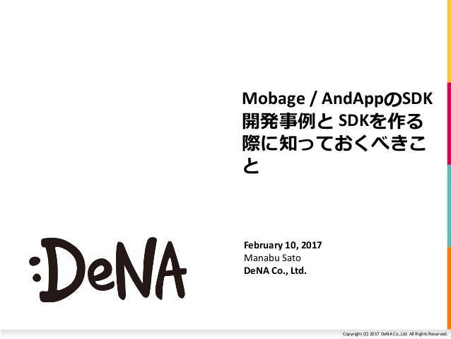 Copyright (C) 2017 DeNA Co.,Ltd. All Rights Reserved. Mobage / AndAppのSDK 開発事例と SDKを作る 際に知っておくべきこ と February 10, 2017 Mana...