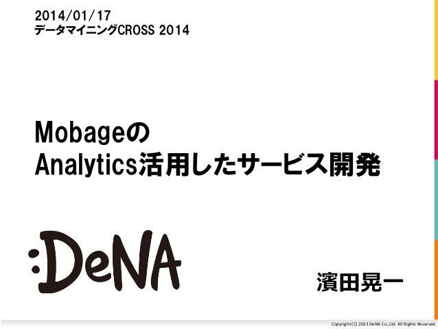 Copyright (C) 2013 DeNA Co.,Ltd. All Rights Reserved. 濱田晃一 2014/01/17 データマイニングCROSS 2014 Mobageの Analytics活用したサービス開発
