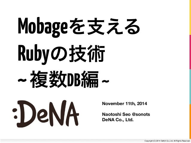 Copyright (C) 2014 DeNA Co.,Ltd. All Rights Reserved. Mobageを支える November 11th, 2014 ! Naotoshi Seo @sonots