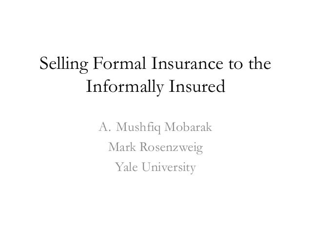 Selling Formal Insurance to the       Informally Insured       A. Mushfiq Mobarak        Mark Rosenzweig          Yale Uni...