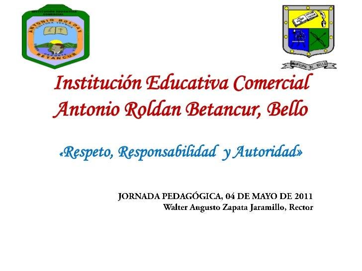 Institución Educativa Comercial Antonio Roldan Betancur, Bello<br />«Respeto, Responsabilidad  y Autoridad»<br />JORNADA P...