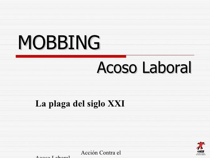 MOBBING   La plaga del siglo XXI   Acción Contra el Acoso Laboral  A.C.A.L. Acoso Laboral