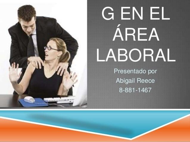 G EN EL  ÁREALABORAL Presentado por  Abigail Reece   8-881-1467
