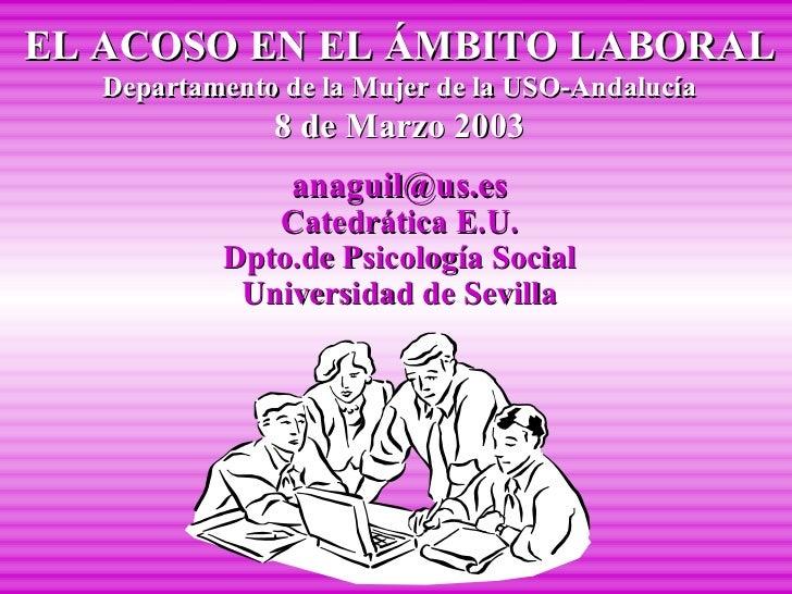 EL ACOSO EN EL ÁMBITO LABORAL Departamento de la Mujer de la USO-Andalucía 8 de Marzo 2003 [email_address] Catedrática E.U...