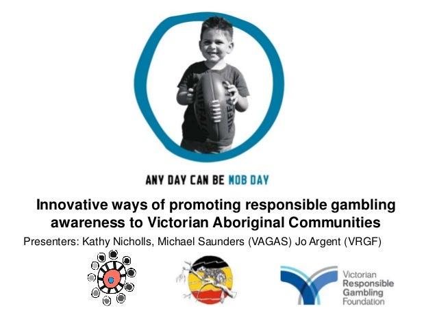 Innovative ways of promoting responsible gambling    awareness to Victorian Aboriginal CommunitiesPresenters: Kathy Nichol...