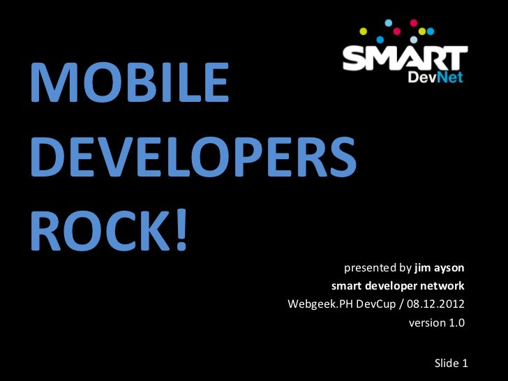 MOBILEDEVELOPERSROCK!           presented by jim ayson             smart developer network       Webgeek.PH DevCup / 08.12...