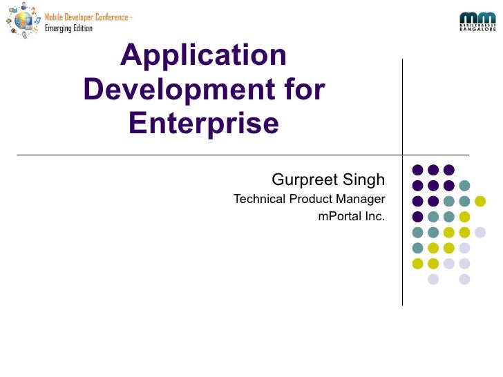 Application Development for Enterprise Gurpreet Singh Technical Product Manager mPortal Inc.