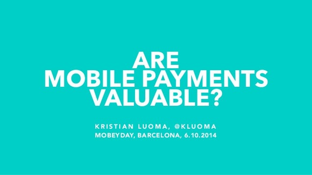 ARE  MOBILE PAYMENTS  VALUABLE?  KRISTIAN LUOMA, @KLUOMA  MOBEYDAY, BARCELONA, 6.10.2014