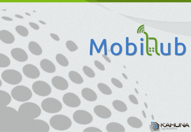 About	  MobiHub	  l     MobiHub	  is	  Mobile	  Applica/on	  Development	  Service	  Group	  of	  Kahuna	  Systems.	  l ...