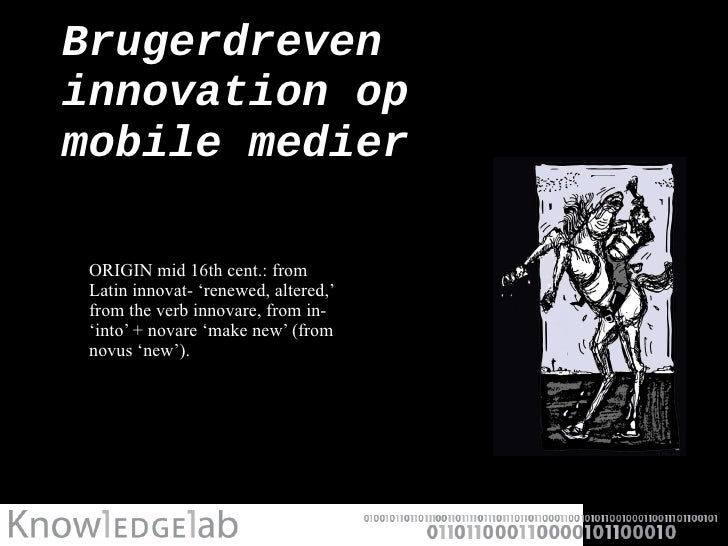 Brugerdreven innovation op  mobile medier <ul><li>ORIGIN mid 16th cent.: from Latin innovat- 'renewed, altered,' from the ...