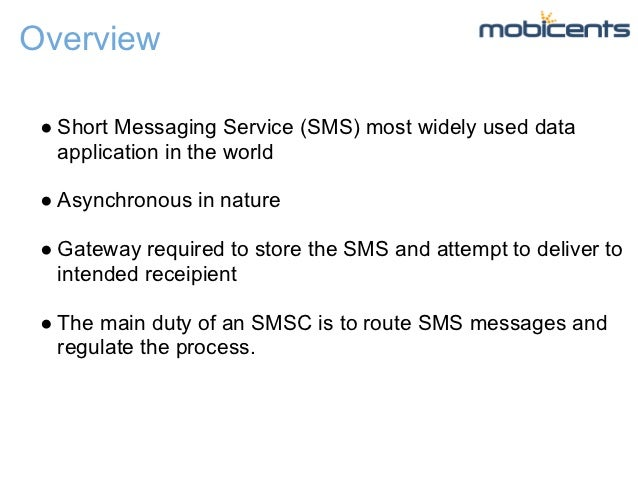 Overview ● Short Messaging Service (SMS) most widely used data   application in the world ● Asynchronous in nature ● Gatew...