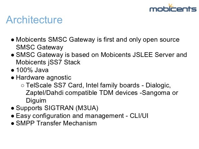 Architecture● Mobicents SMSC Gateway is first and only open source  SMSC Gateway● SMSC Gateway is based on Mobicents JSLEE...
