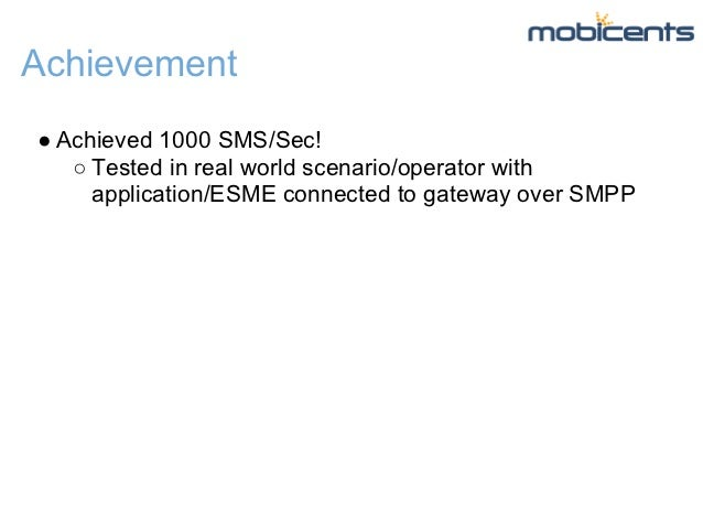 Achievement● Achieved 1000 SMS/Sec!   ○ Tested in real world scenario/operator with     application/ESME connected to gate...