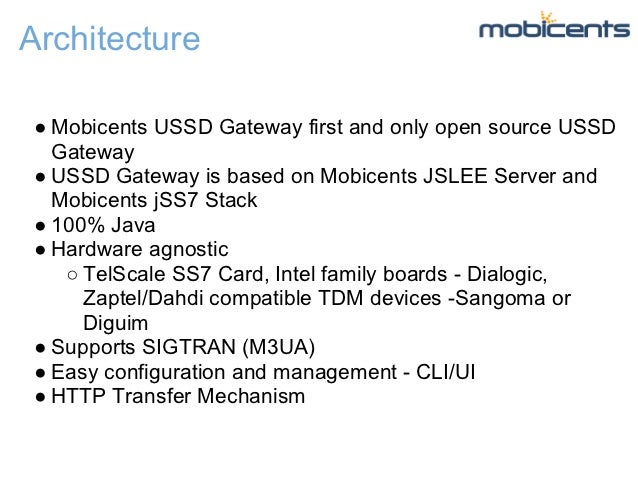 Architecture● Mobicents USSD Gateway first and only open source USSD  Gateway● USSD Gateway is based on Mobicents JSLEE Se...