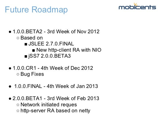Future Roadmap● 1.0.0.BETA2 - 3rd Week of Nov 2012    ○ Based on       ■ JSLEE 2.7.0.FINAL           ■ New http-client RA ...