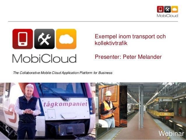 Exempel inom transport ochkollektivtrafikPresenter: Peter MelanderWebinarThe Collaborative Mobile Cloud Application Platfo...