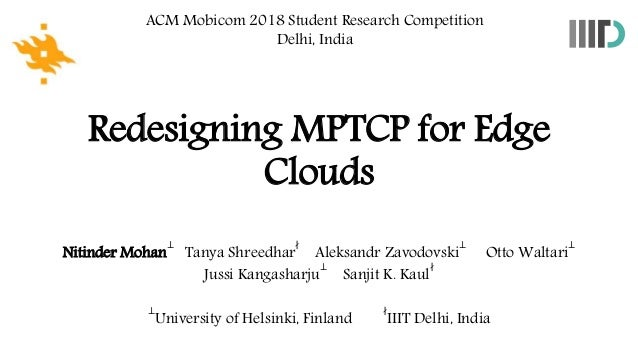 Redesigning MPTCP for Edge Clouds ACM Mobicom 2018 Student Research Competition Delhi, India Nitinder Mohan ⊥ Tanya Shreed...