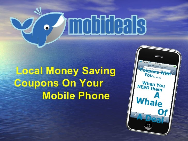 Local Money Saving Coupons On Your  Mobile Phone Coupons With  You……  When You  NEED them  A Whale  Of A Deal