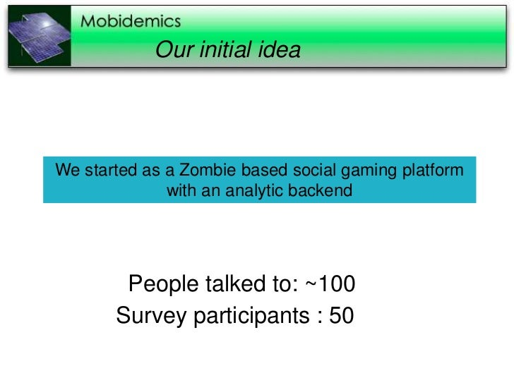 Our initial ideaWe started as a Zombie based social gaming platform              with an analytic backend        People ta...