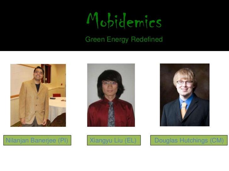Mobidemics                         Green Energy RedefinedNilanjan Banerjee (PI)    Xiangyu Liu (EL)   Douglas Hutchings (CM)