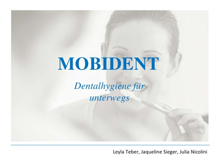 MOBIDENT<br />Dentalhygiene für unterwegs<br />Leyla Teber, Jaqueline Sieger, Julia Nicolini<br />
