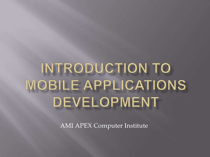 INTRODUCTION TO MOBILE APPLICATIONS DEVELOPMENT<br />AMI APEX Computer Institute<br />