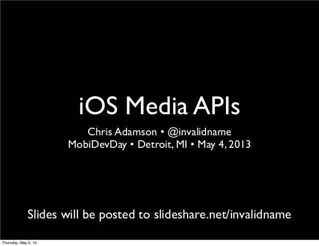 iOS Media APIsChris Adamson • @invalidnameMobiDevDay • Detroit, MI • May 4, 2013Slides will be posted to slideshare.net/in...