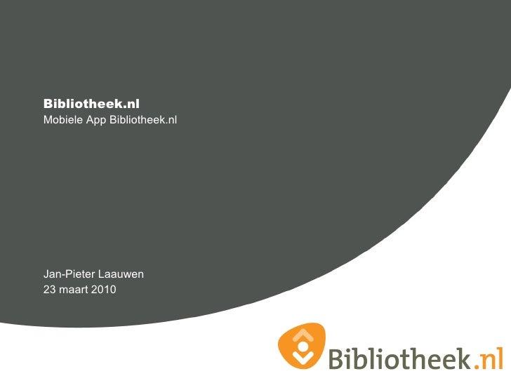 <ul><li>Mobiele App Bibliotheek.nl </li></ul><ul><li>Jan-Pieter Laauwen </li></ul><ul><li>23 maart 2010 </li></ul>Biblioth...
