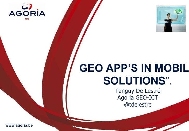 """GEO APP'S IN MOBILE SOLUTIONS"""".Tanguy De LestréAgoria GEO-ICT@tdelestre<br />"""