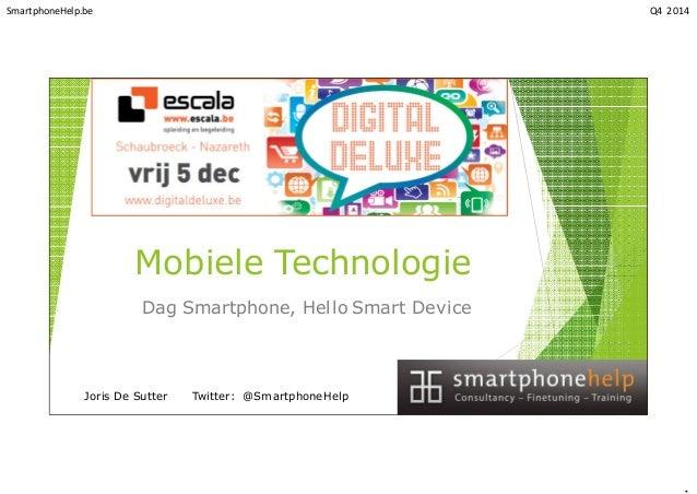 SmartphoneHelp.be Q4 2014 Mobiele Technologie Dag Smartphone, Hello Smart Device Joris De Sutter Twitter: @SmartphoneHelp